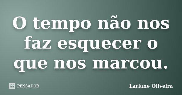 O tempo não nos faz esquecer o que nos marcou.... Frase de Lariane Oliveira.