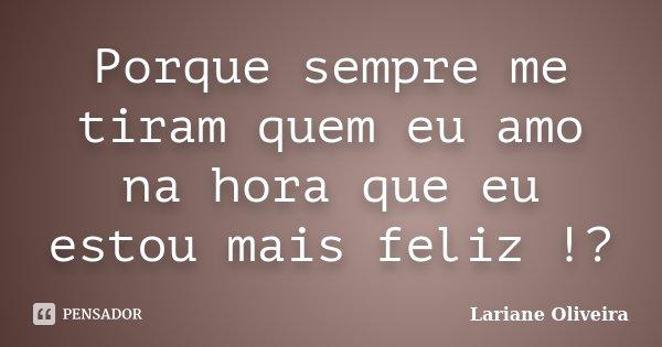 Porque sempre me tiram quem eu amo na hora que eu estou mais feliz !?... Frase de Lariane Oliveira.