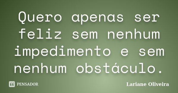 Quero apenas ser feliz sem nenhum impedimento e sem nenhum obstáculo.... Frase de Lariane Oliveira.