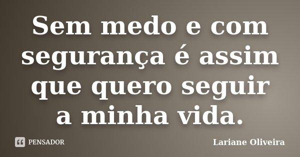Sem medo e com segurança é assim que quero seguir a minha vida.... Frase de Lariane Oliveira.