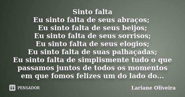 Sinto falta Eu sinto falta de seus abraços; Eu sinto falta de seus beijos; Eu sinto falta de seus sorrisos; Eu sinto falta de seus elogios; Eu sinto falta de su... Frase de Lariane Oliveira.