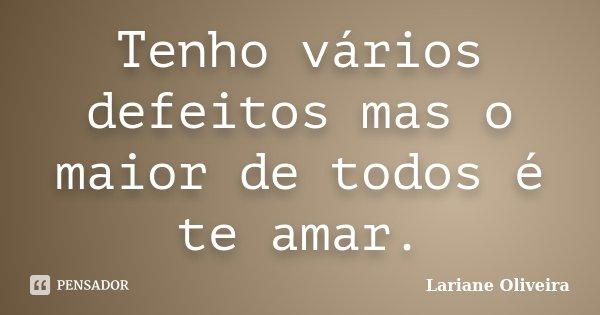 Tenho vários defeitos mas o maior de todos é te amar.... Frase de Lariane Oliveira.