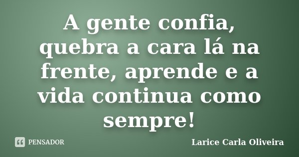 A gente confia, quebra a cara lá na frente, aprende e a vida continua como sempre!... Frase de Larice Carla Oliveira.