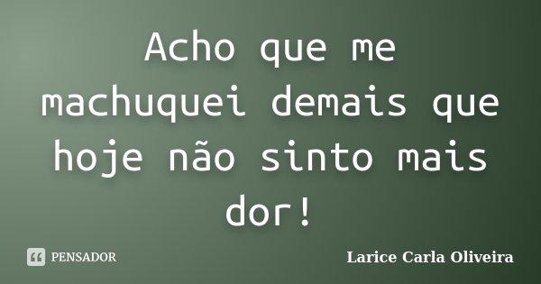 Acho que me machuquei demais que hoje não sinto mais dor!... Frase de Larice Carla Oliveira.