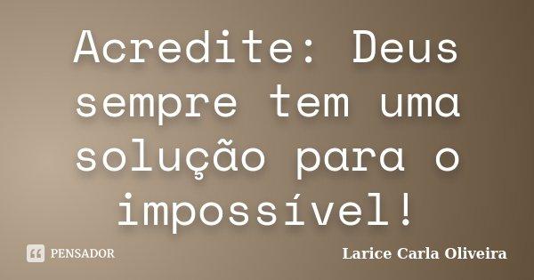 Acredite: Deus sempre tem uma solução para o impossível!... Frase de Larice Carla Oliveira.