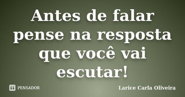 Antes de falar pense na resposta que você vai escutar!... Frase de Larice Carla Oliveira.