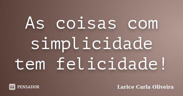 As coisas com simplicidade tem felicidade!... Frase de Larice Carla Oliveira.