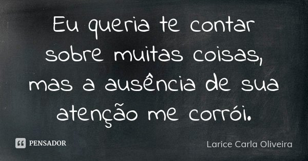 Eu queria te contar sobre muitas coisas, mas a ausência de sua atenção me corroí.... Frase de Larice Carla Oliveira.