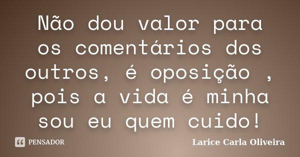 Não dou valor para os comentários dos outros, é oposição , pois a vida é minha sou eu quem cuido!... Frase de Larice Carla Oliveira.