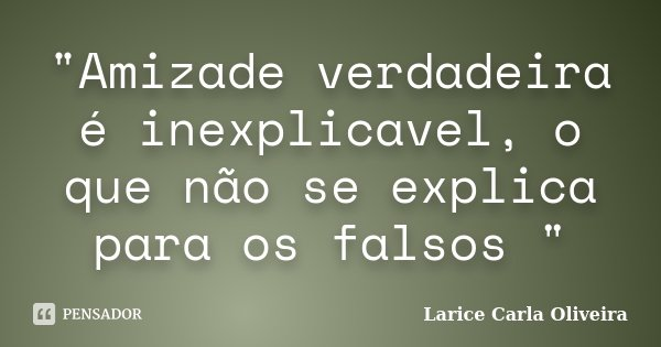 """""""Amizade verdadeira é inexplicavel, o que não se explica para os falsos """"... Frase de Larice Carla Oliveira."""