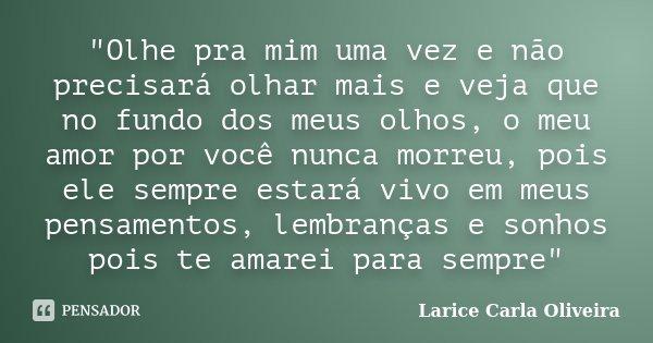 """""""Olhe pra mim uma vez e não precisará olhar mais e veja que no fundo dos meus olhos, o meu amor por você nunca morreu, pois ele sempre estará vivo em meus ... Frase de Larice Carla Oliveira."""