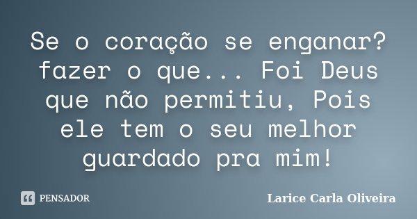 Se o coração se enganar? fazer o que... Foi Deus que não permitiu, Pois ele tem o seu melhor guardado pra mim!... Frase de Larice Carla Oliveira.