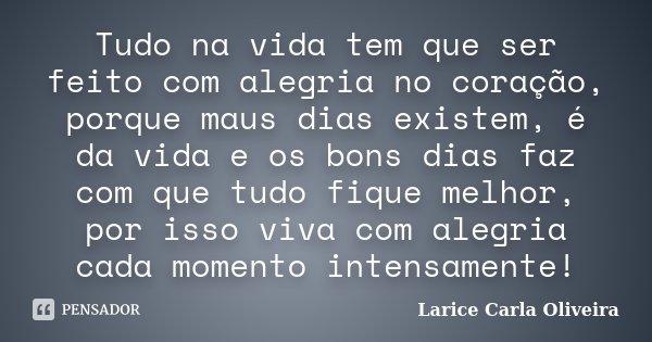 Tudo na vida tem que ser feito com alegria no coração, porque maus dias existem, é da vida e os bons dias faz com que tudo fique melhor, por isso viva com alegr... Frase de Larice Carla Oliveira.