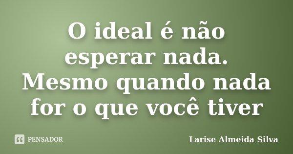 O ideal é não esperar nada. Mesmo quando nada for o que você tiver... Frase de Larise Almeida Silva.