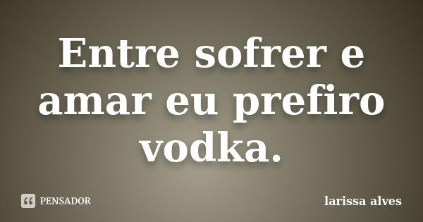 Entre sofrer e amar eu prefiro vodka.... Frase de Larissa Alves.