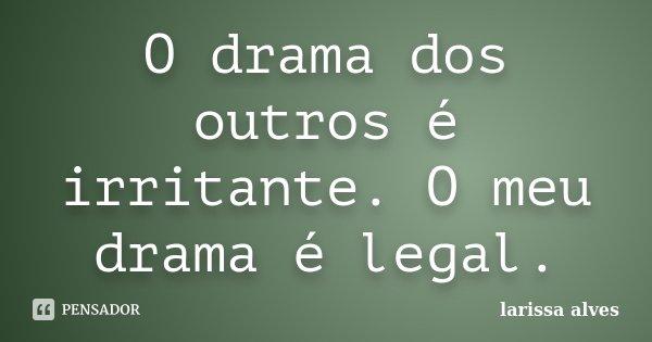 O drama dos outros é irritante. O meu drama é legal.... Frase de Larissa Alves.