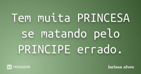 Tem muita PRINCESA se matando pelo PRINCIPE errado.... Frase de Larissa Alves.