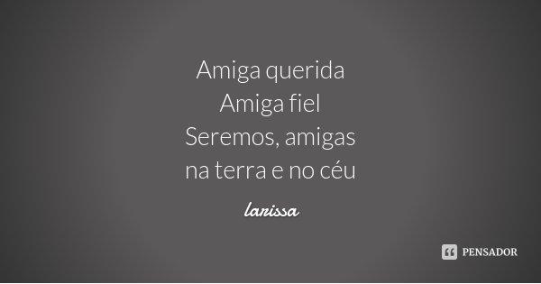Amiga querida Amiga fiel Seremos, amigas na terra e no céu... Frase de Larissa.