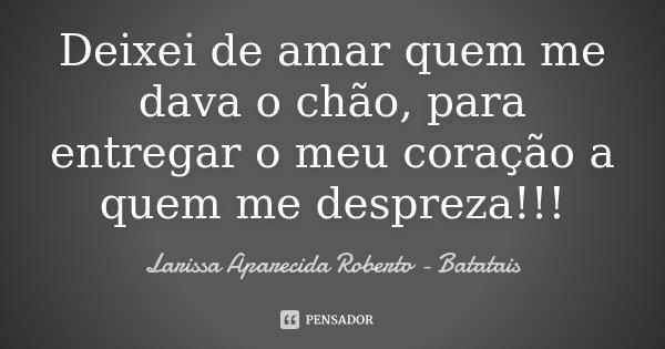 Deixei de amar quem me dava o chão, para entregar o meu coração a quem me despreza!!!... Frase de Larissa Aparecida Roberto - Batatais.