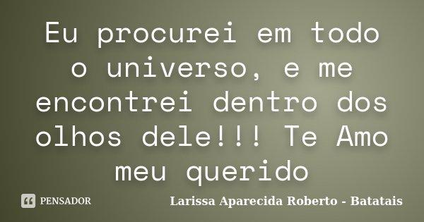 Eu procurei em todo o universo, e me encontrei dentro dos olhos dele!!! Te Amo meu querido... Frase de Larissa Aparecida Roberto - Batatais.