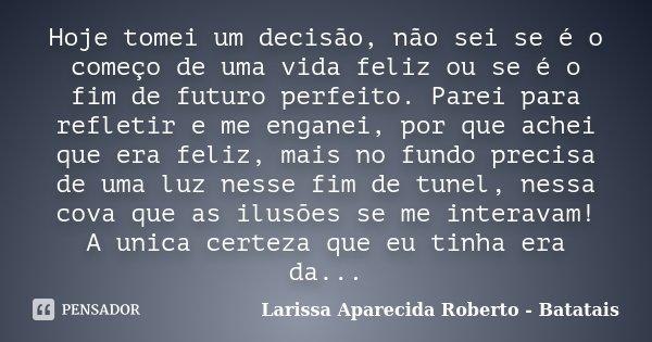 Hoje tomei um decisão, não sei se é o começo de uma vida feliz ou se é o fim de futuro perfeito. Parei para refletir e me enganei, por que achei que era feliz, ... Frase de Larissa Aparecida Roberto - Batatais.