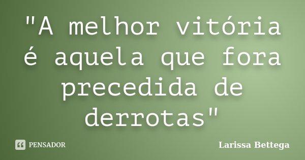 """""""A melhor vitória é aquela que fora precedida de derrotas""""... Frase de Larissa Bettega."""