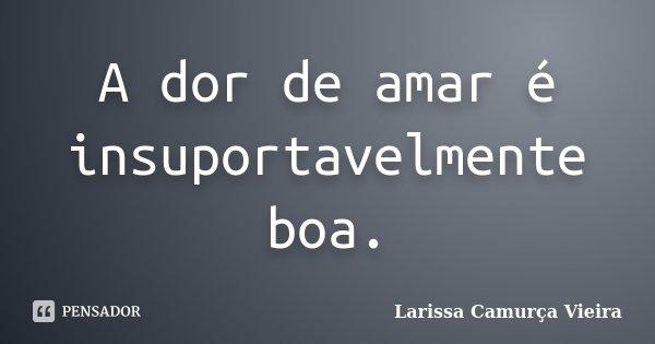 A dor de amar é insuportavelmente boa.... Frase de Larissa Camurça Vieira.