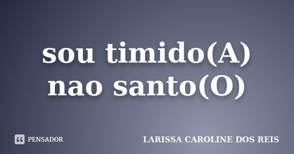 sou timido(A) nao santo(O)... Frase de LARISSA CAROLINE DOS REIS.