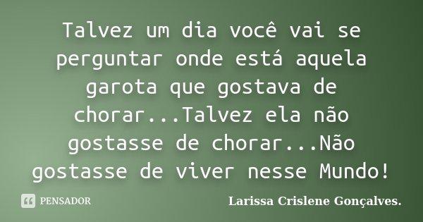 Talvez um dia você vai se perguntar onde está aquela garota que gostava de chorar...Talvez ela não gostasse de chorar...Não gostasse de viver nesse Mundo!... Frase de Larissa Crislene Gonçalves..