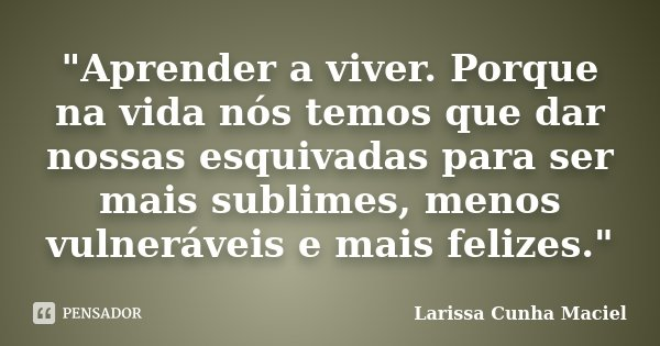 """""""Aprender a viver. Porque na vida nós temos que dar nossas esquivadas para ser mais sublimes, menos vulneráveis e mais felizes.""""... Frase de Larissa Cunha Maciel."""