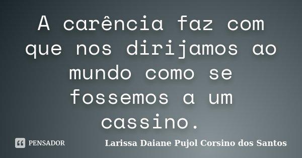 A carência faz com que nos dirijamos ao mundo como se fossemos a um cassino.... Frase de Larissa Daiane Pujol Corsino dos Santos.