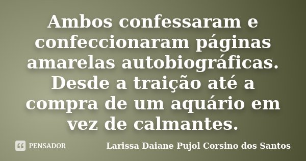 Ambos confessaram e confeccionaram páginas amarelas autobiográficas. Desde a traição até a compra de um aquário em vez de calmantes.... Frase de Larissa Daiane Pujol Corsino dos Santos.