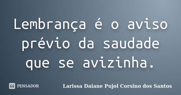 Lembrança é o aviso prévio da saudade que se avizinha.... Frase de Larissa Daiane Pujol Corsino dos Santos.