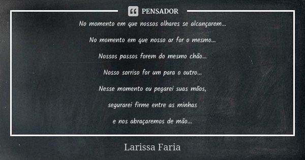 No momento em que nossos olhares se alcançarem… No momento em que nosso ar for o mesmo… Nossos passos forem do mesmo chão… Nosso sorriso for um para o outro… Ne... Frase de Larissa Faria.