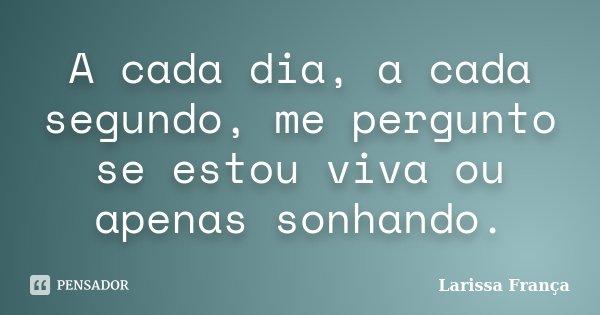 A cada dia, a cada segundo, me pergunto se estou viva ou apenas sonhando.... Frase de Larissa França.