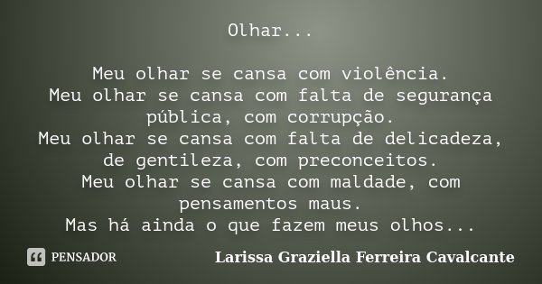 Olhar... Meu olhar se cansa com violência Meu olhar se cansa com falta de segurança pública, com corrupção... Meu olhar se cansa com falta de delicadeza, de gen... Frase de Larissa Graziella Ferreira Cavalcante.