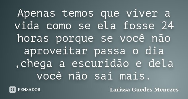Apenas temos que viver a vida como se ela fosse 24 horas porque se você não aproveitar passa o dia ,chega a escuridão e dela você não sai mais.... Frase de Larissa Guedes Menezes.