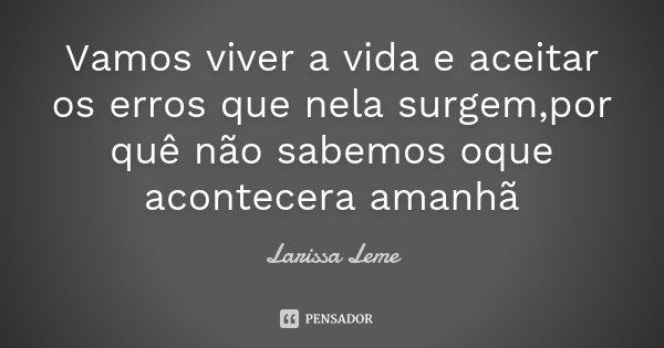 Vamos viver a vida e aceitar os erros que nela surgem,por quê não sabemos oque acontecera amanhã... Frase de Larissa Leme.