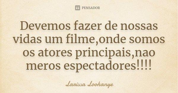 Devemos fazer de nossas vidas um filme,onde somos os atores principais,nao meros espectadores!!!!... Frase de Larissa Loohanye.