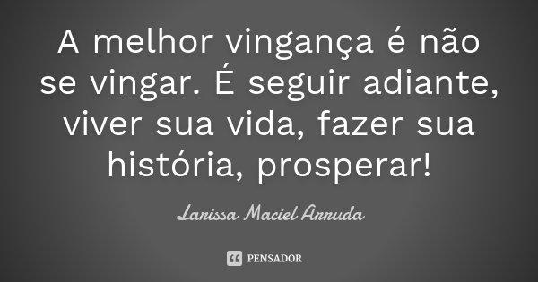 A melhor vingança é não se vingar. É seguir adiante, viver sua vida, fazer sua história, prosperar!... Frase de Larissa Maciel Arruda.