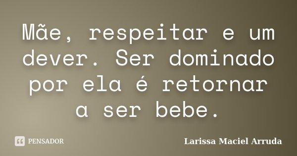 Mãe, respeitar e um dever. Ser dominado por ela é retornar a ser bebe.... Frase de Larissa Maciel Arruda.