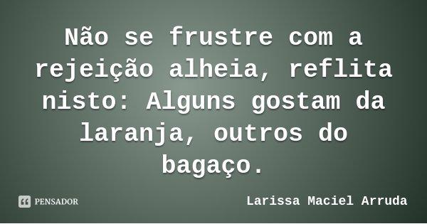 Não se frustre com a rejeição alheia, reflita nisto: Alguns gostam da laranja, outros do bagaço.... Frase de Larissa Maciel Arruda.