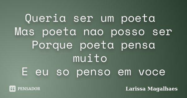 Queria ser um poeta Mas poeta nao posso ser Porque poeta pensa muito E eu so penso em voce... Frase de Larissa Magalhaes.