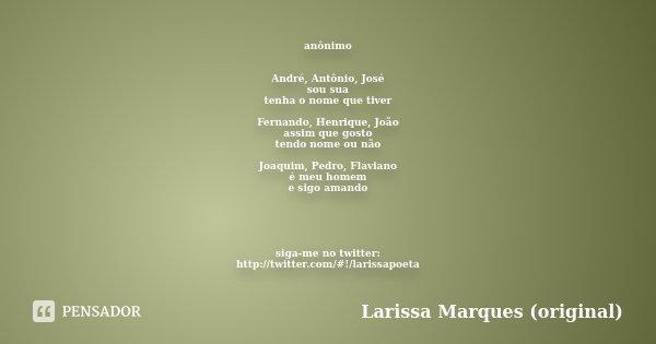 anônimo André, Antônio, José sou sua tenha o nome que tiver Fernando, Henrique, João assim que gosto tendo nome ou não Joaquim, Pedro, Flaviano é meu homem e si... Frase de Larissa Marques (original).