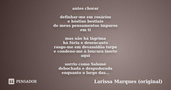 antes chorar definhar-me em rosários e hóstias bestiais de meus pensamentos impuros em ti mas não há lágrima há fúria e desencanto rasgo-me em devassidão torpe ... Frase de Larissa Marques (original).