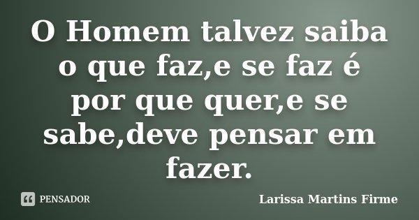 O Homem talvez saiba o que faz,e se faz é por que quer,e se sabe,deve pensar em fazer.... Frase de Larissa Martins Firme.