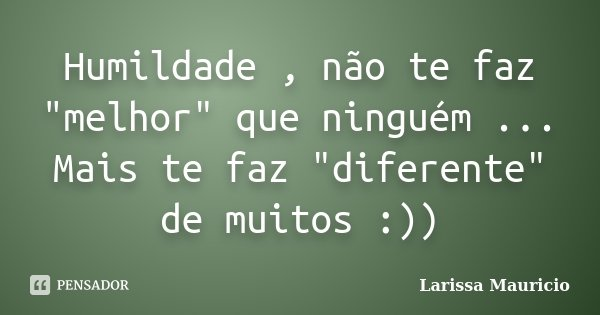 """Humildade , não te faz """"melhor"""" que ninguém ... Mais te faz """"diferente"""" de muitos :))... Frase de Larissa Mauricio."""