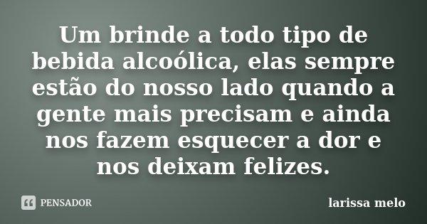 Um brinde a todo tipo de bebida alcoólica, elas sempre estão do nosso lado quando a gente mais precisam e ainda nos fazem esquecer a dor e nos deixam felizes.... Frase de Larissa Melo.