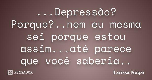 ...Depressão? Porque?..nem eu mesma sei porque estou assim...até parece que você saberia..... Frase de Larissa Nagai.