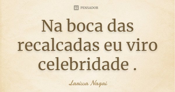 Na boca das recalcadas eu viro celebridade .... Frase de Larissa Nagai.